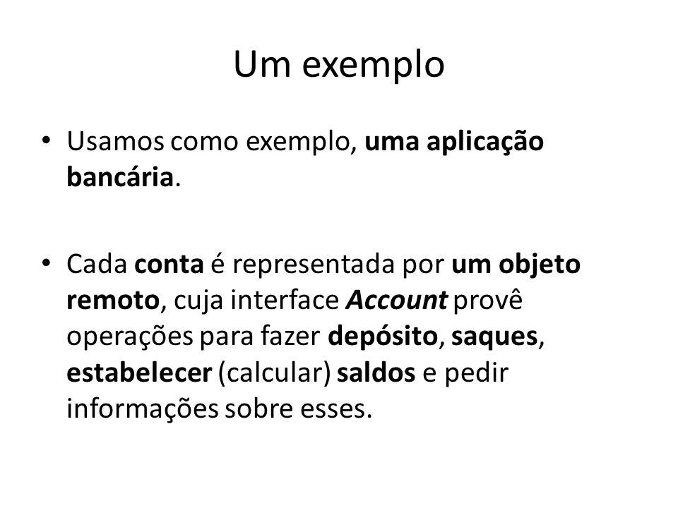 Um exemplo Usamos como exemplo, uma aplicação bancária. Cada conta é representada por um objeto remoto, cuja interface Account provê operações para fa