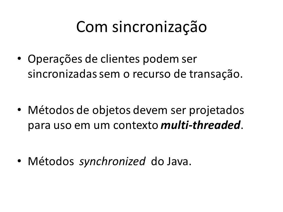 Com sincronização Operações de clientes podem ser sincronizadas sem o recurso de transação. Métodos de objetos devem ser projetados para uso em um con