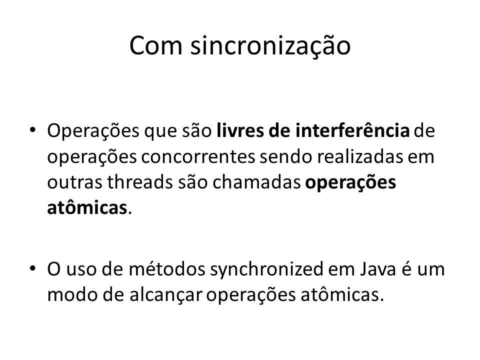 Com sincronização Operações que são livres de interferência de operações concorrentes sendo realizadas em outras threads são chamadas operações atômic