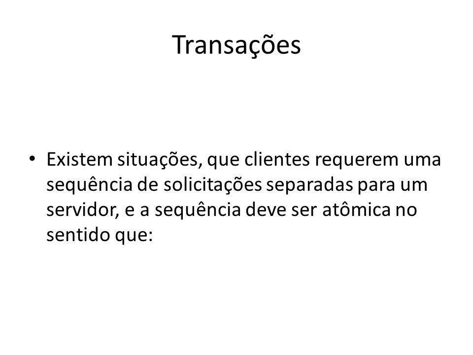 Transações Existem situações, que clientes requerem uma sequência de solicitações separadas para um servidor, e a sequência deve ser atômica no sentid