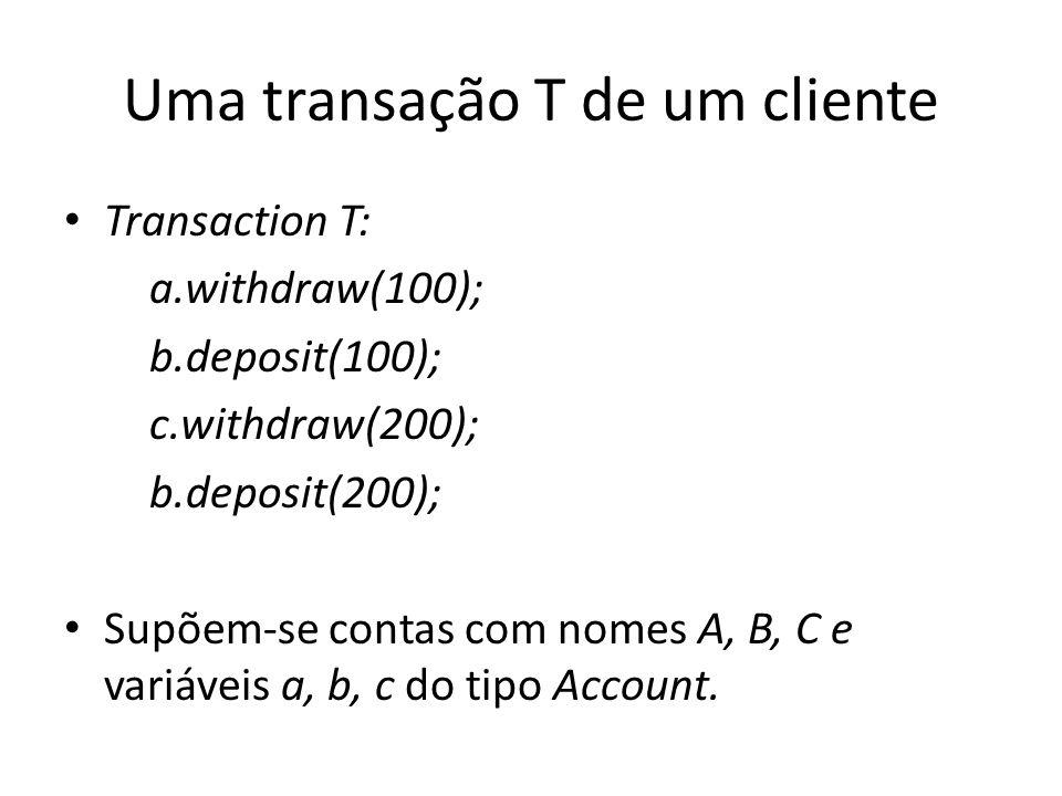Uma transação T de um cliente Transaction T: a.withdraw(100); b.deposit(100); c.withdraw(200); b.deposit(200); Supõem-se contas com nomes A, B, C e va