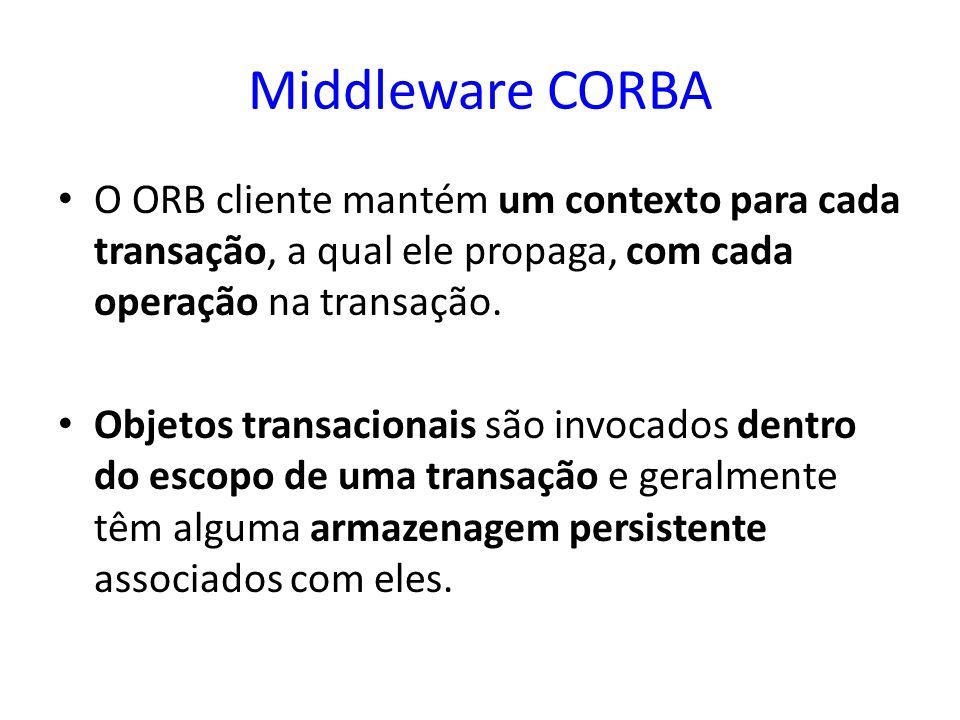 Middleware CORBA O ORB cliente mantém um contexto para cada transação, a qual ele propaga, com cada operação na transação. Objetos transacionais são i