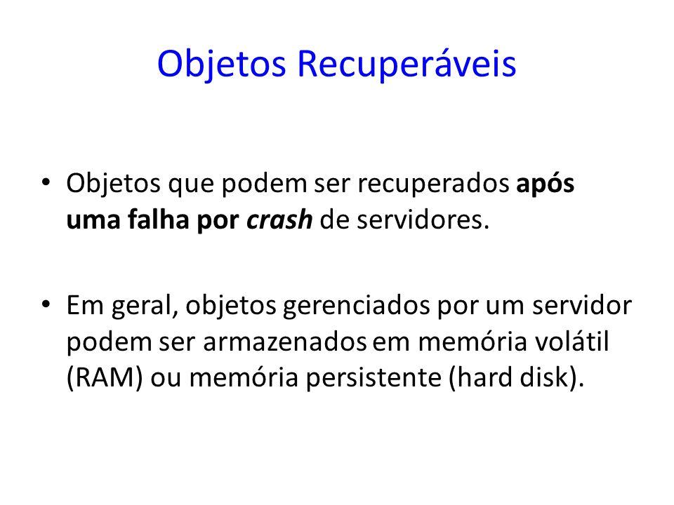 Objetos Recuperáveis Objetos que podem ser recuperados após uma falha por crash de servidores. Em geral, objetos gerenciados por um servidor podem ser