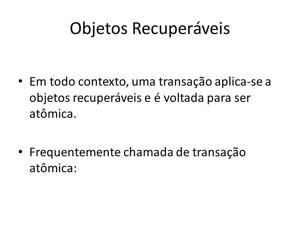 Objetos Recuperáveis Em todo contexto, uma transação aplica-se a objetos recuperáveis e é voltada para ser atômica. Frequentemente chamada de transaçã