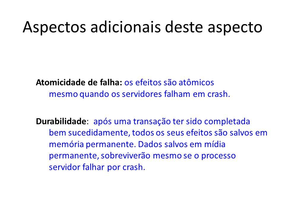 Aspectos adicionais deste aspecto Atomicidade de falha: os efeitos são atômicos mesmo quando os servidores falham em crash. Durabilidade: após uma tra