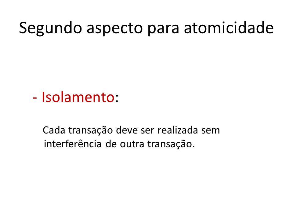 Segundo aspecto para atomicidade -Isolamento: Cada transação deve ser realizada sem interferência de outra transação.