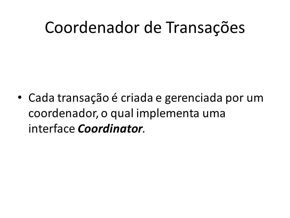 Coordenador de Transações Cada transação é criada e gerenciada por um coordenador, o qual implementa uma interface Coordinator.
