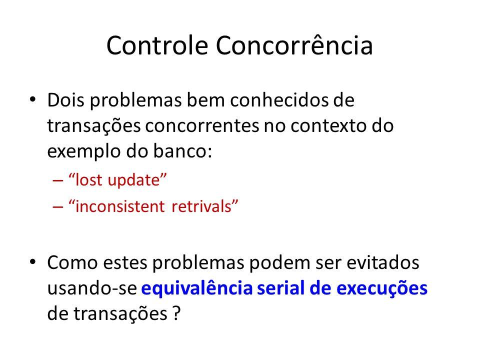 Controle Concorrência Dois problemas bem conhecidos de transações concorrentes no contexto do exemplo do banco: – lost update – inconsistent retrivals