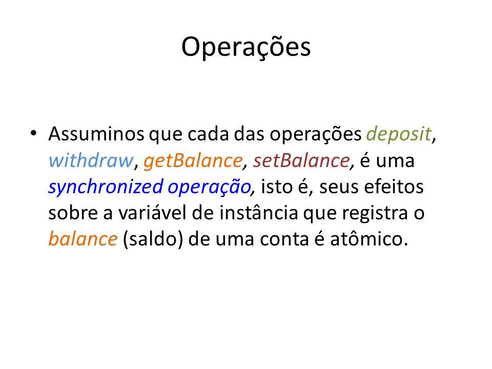 Operações Assuminos que cada das operações deposit, withdraw, getBalance, setBalance, é uma synchronized operação, isto é, seus efeitos sobre a variáv