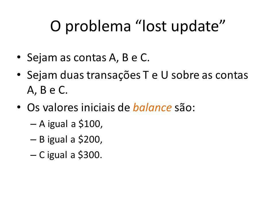 O problema lost update Sejam as contas A, B e C. Sejam duas transações T e U sobre as contas A, B e C. Os valores iniciais de balance são: – A igual a