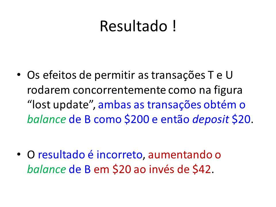 Resultado ! Os efeitos de permitir as transações T e U rodarem concorrentemente como na figura lost update, ambas as transações obtém o balance de B c