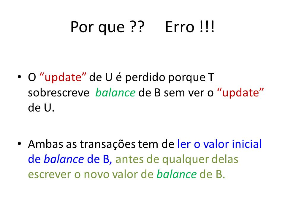 Por que ?? Erro !!! O update de U é perdido porque T sobrescreve balance de B sem ver o update de U. Ambas as transações tem de ler o valor inicial de