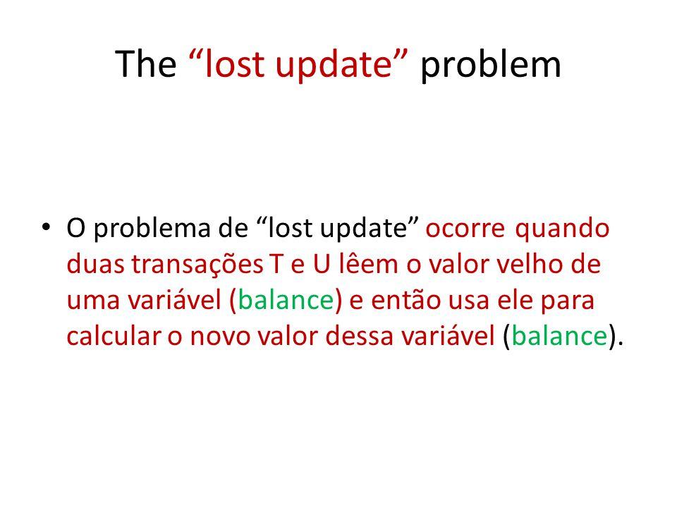 The lost update problem O problema de lost update ocorre quando duas transações T e U lêem o valor velho de uma variável (balance) e então usa ele par