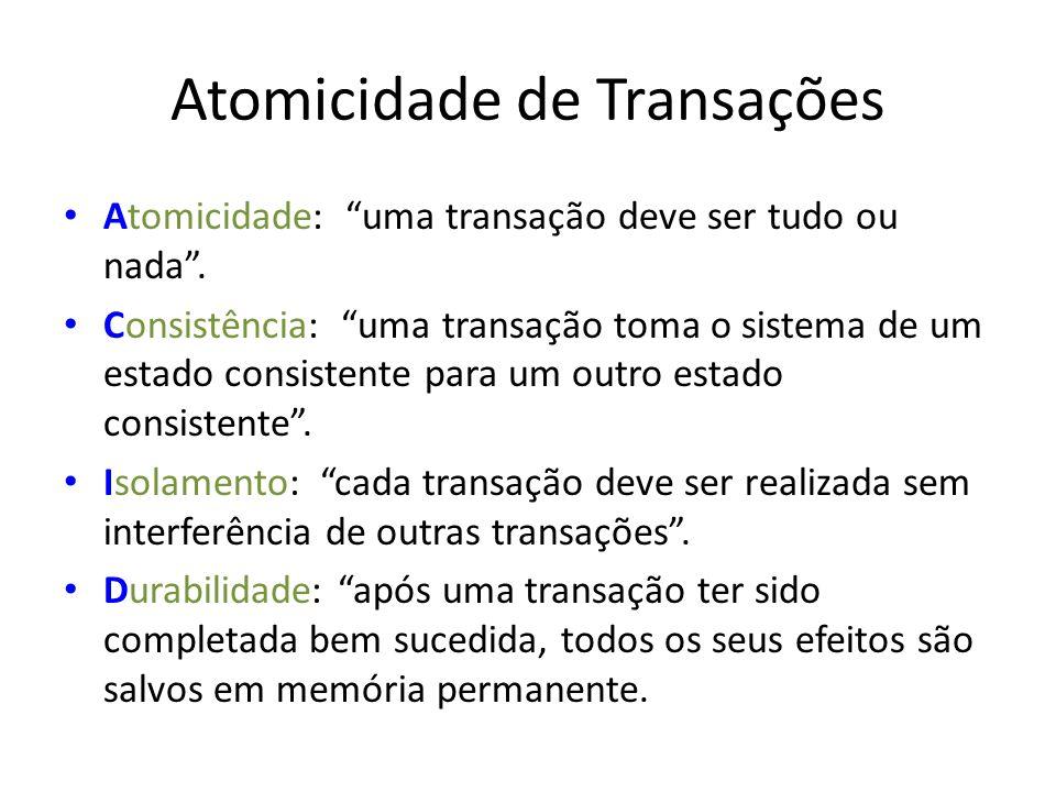 Atomicidade de Transações Atomicidade: uma transação deve ser tudo ou nada. Consistência: uma transação toma o sistema de um estado consistente para u