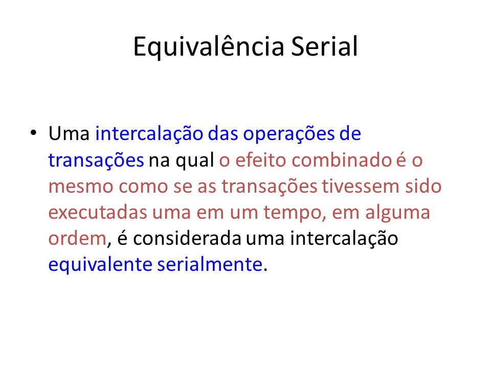 Equivalência Serial Uma intercalação das operações de transações na qual o efeito combinado é o mesmo como se as transações tivessem sido executadas u