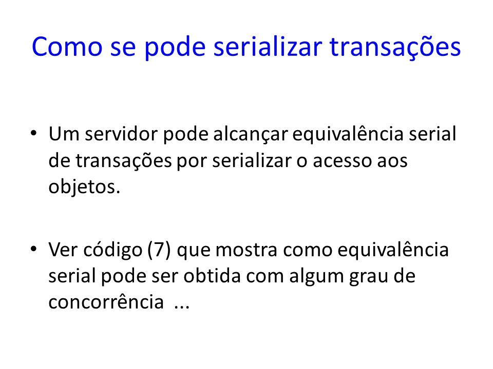 Como se pode serializar transações Um servidor pode alcançar equivalência serial de transações por serializar o acesso aos objetos. Ver código (7) que