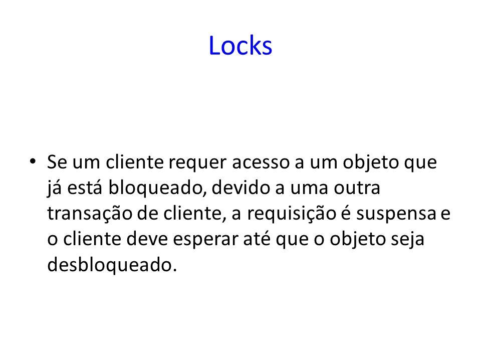 Locks Se um cliente requer acesso a um objeto que já está bloqueado, devido a uma outra transação de cliente, a requisição é suspensa e o cliente deve