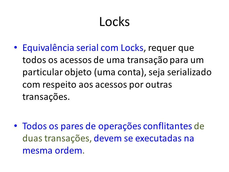 Locks Equivalência serial com Locks, requer que todos os acessos de uma transação para um particular objeto (uma conta), seja serializado com respeito