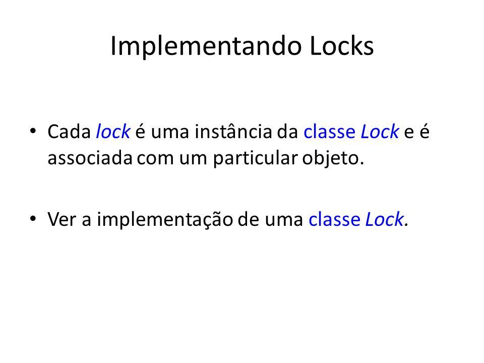 Implementando Locks Cada lock é uma instância da classe Lock e é associada com um particular objeto. Ver a implementação de uma classe Lock.