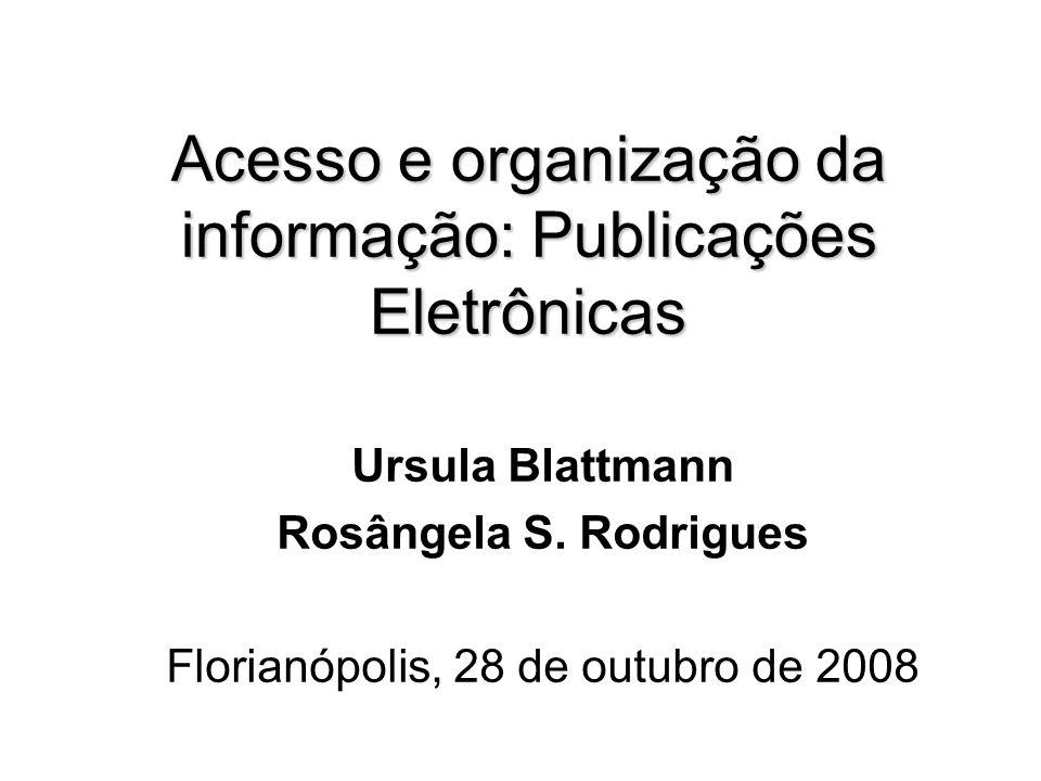 Acesso e organização da informação: Publicações Eletrônicas Ursula Blattmann Rosângela S. Rodrigues Florianópolis, 28 de outubro de 2008