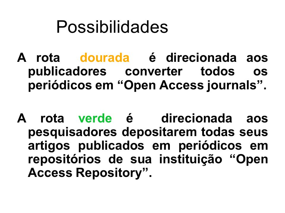 Possibilidades A rota dourada é direcionada aos publicadores converter todos os periódicos em Open Access journals. A rota verde é direcionada aos pes