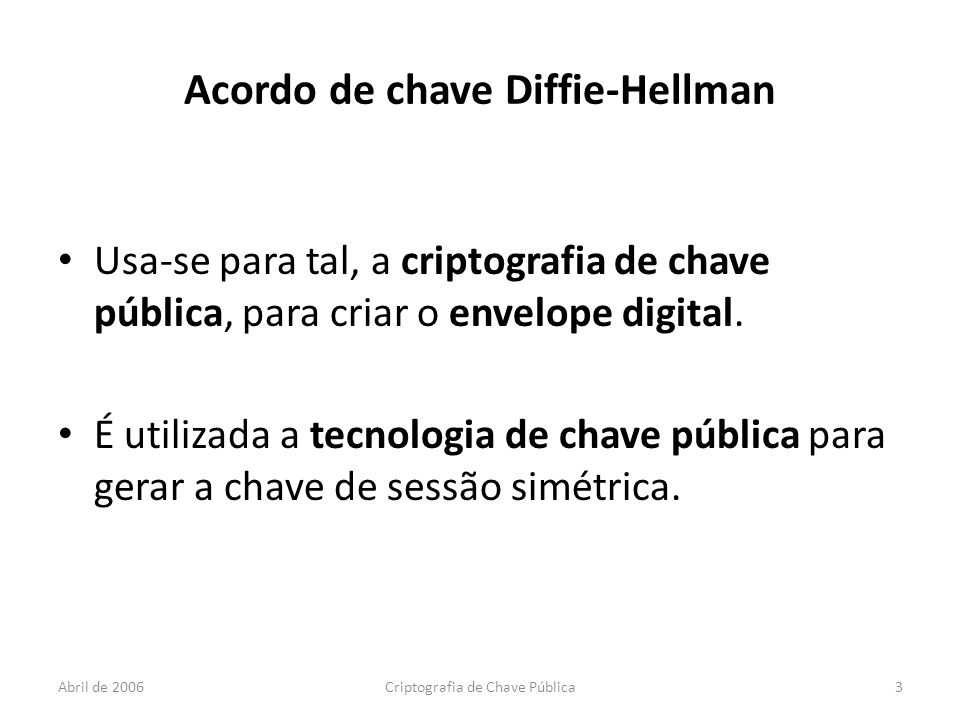 Abril de 2006Criptografia de Chave Pública3 Acordo de chave Diffie-Hellman Usa-se para tal, a criptografia de chave pública, para criar o envelope digital.