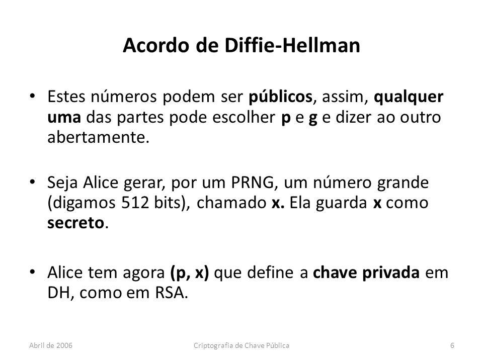 Abril de 2006Criptografia de Chave Pública6 Acordo de Diffie-Hellman Estes números podem ser públicos, assim, qualquer uma das partes pode escolher p e g e dizer ao outro abertamente.