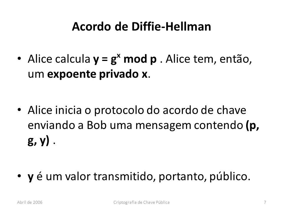 Abril de 2006Criptografia de Chave Pública7 Acordo de Diffie-Hellman Alice calcula y = g x mod p.