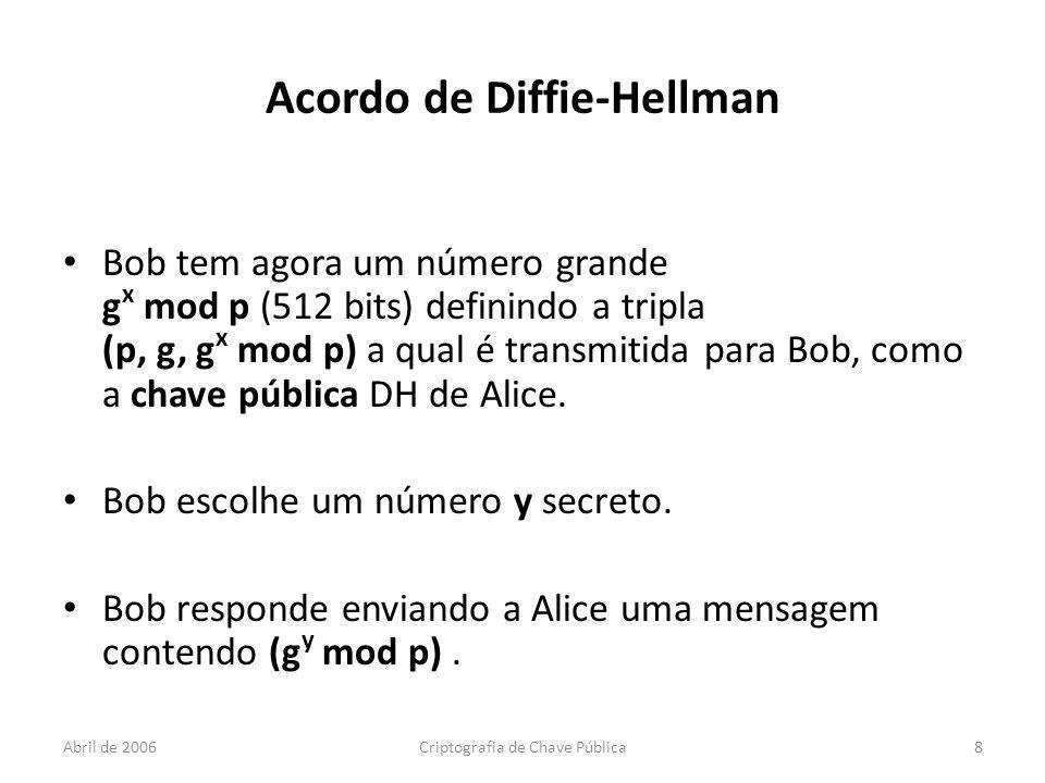 Abril de 2006Criptografia de Chave Pública8 Acordo de Diffie-Hellman Bob tem agora um número grande g x mod p (512 bits) definindo a tripla (p, g, g x mod p) a qual é transmitida para Bob, como a chave pública DH de Alice.