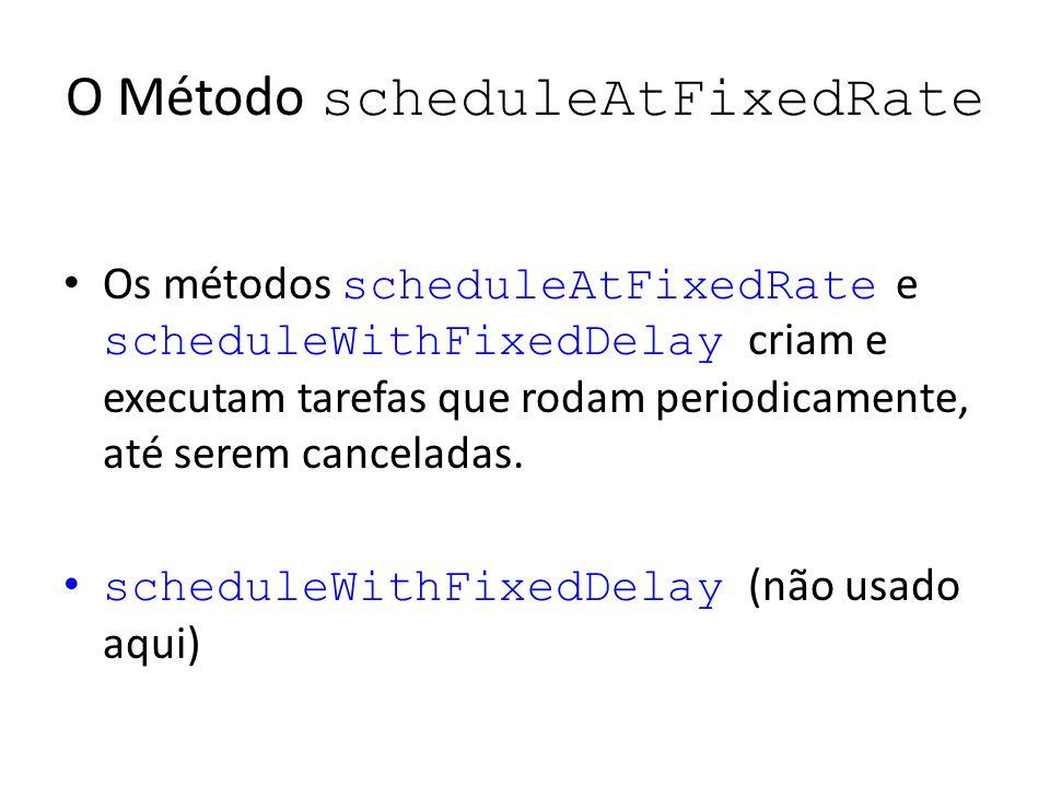 O Método scheduleAtFixedRate Os métodos scheduleAtFixedRate e scheduleWithFixedDelay criam e executam tarefas que rodam periodicamente, até serem canceladas.