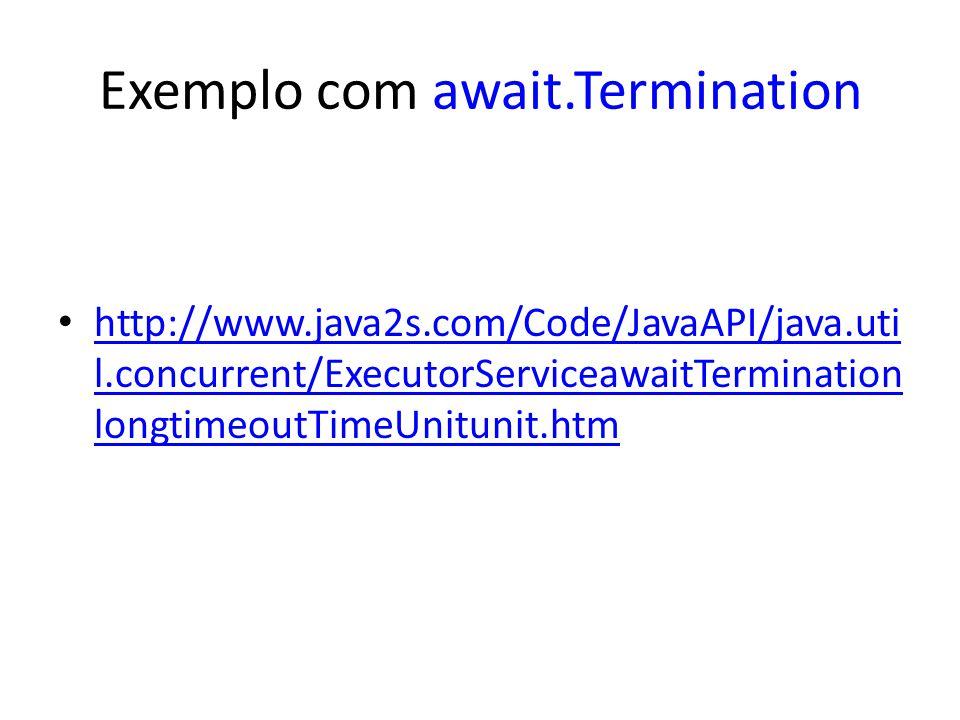 Exemplo com await.Termination http://www.java2s.com/Code/JavaAPI/java.uti l.concurrent/ExecutorServiceawaitTermination longtimeoutTimeUnitunit.htm http://www.java2s.com/Code/JavaAPI/java.uti l.concurrent/ExecutorServiceawaitTermination longtimeoutTimeUnitunit.htm