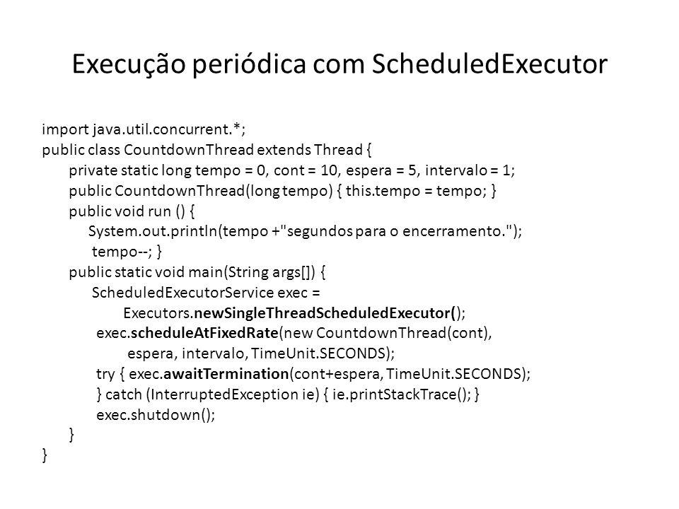 Execução periódica com ScheduledExecutor import java.util.concurrent.*; public class CountdownThread extends Thread { private static long tempo = 0, cont = 10, espera = 5, intervalo = 1; public CountdownThread(long tempo) { this.tempo = tempo; } public void run () { System.out.println(tempo + segundos para o encerramento. ); tempo--; } public static void main(String args[]) { ScheduledExecutorService exec = Executors.newSingleThreadScheduledExecutor(); exec.scheduleAtFixedRate(new CountdownThread(cont), espera, intervalo, TimeUnit.SECONDS); try { exec.awaitTermination(cont+espera, TimeUnit.SECONDS); } catch (InterruptedException ie) { ie.printStackTrace(); } exec.shutdown(); }