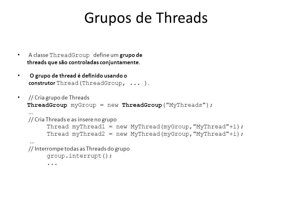 Grupos de Threads A classe ThreadGroup define um grupo de threads que são controladas conjuntamente. O grupo de thread é definido usando o construtor