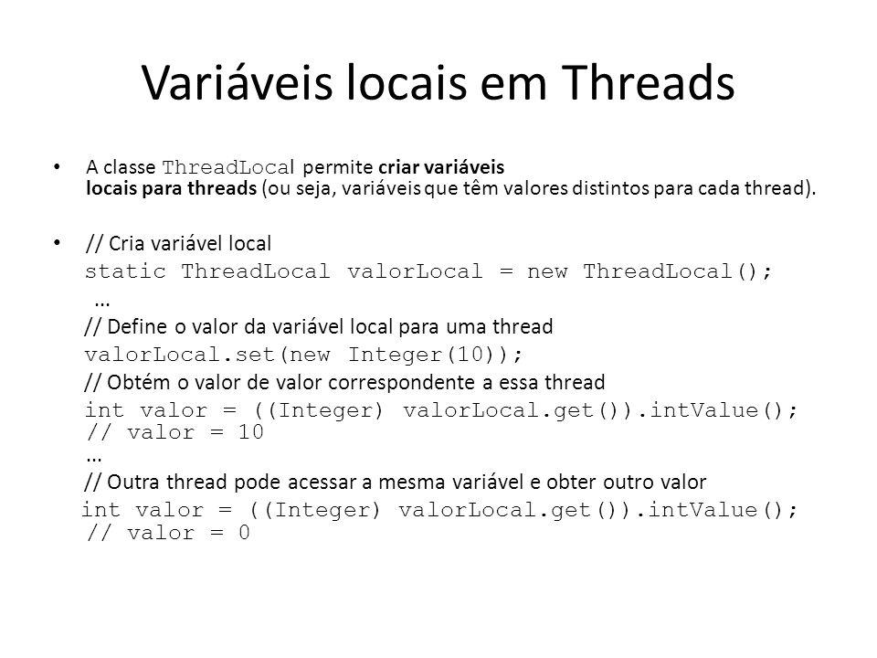 Variáveis locais em Threads A classe ThreadLoca l permite criar variáveis locais para threads (ou seja, variáveis que têm valores distintos para cada