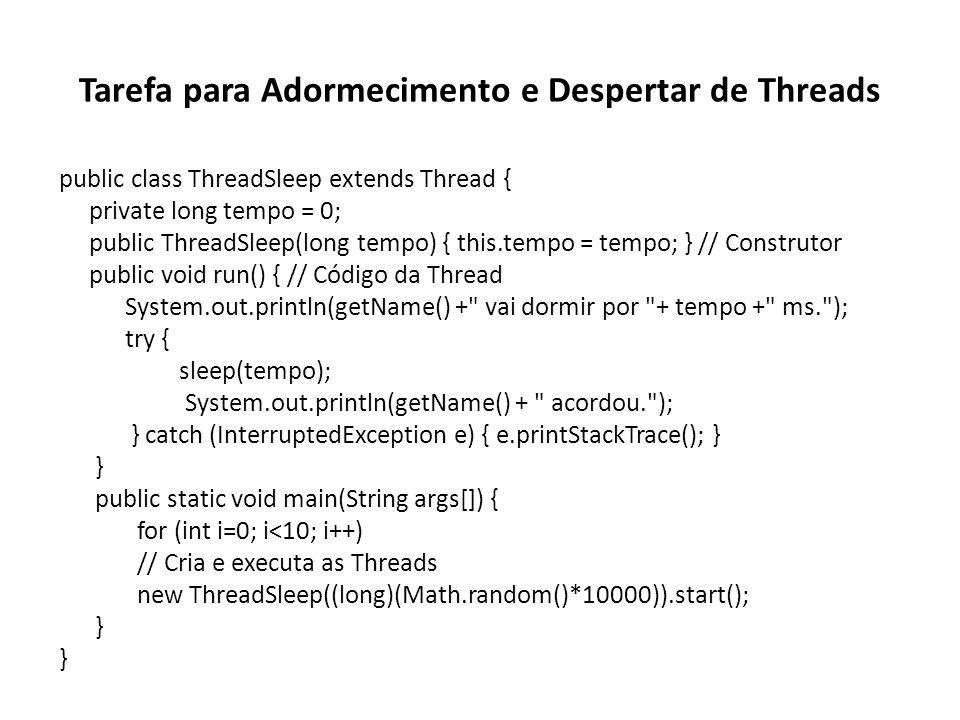 Tarefa para Adormecimento e Despertar de Threads public class ThreadSleep extends Thread { private long tempo = 0; public ThreadSleep(long tempo) { this.tempo = tempo; } // Construtor public void run() { // Código da Thread System.out.println(getName() + vai dormir por + tempo + ms. ); try { sleep(tempo); System.out.println(getName() + acordou. ); } catch (InterruptedException e) { e.printStackTrace(); } } public static void main(String args[]) { for (int i=0; i<10; i++) // Cria e executa as Threads new ThreadSleep((long)(Math.random()*10000)).start(); }