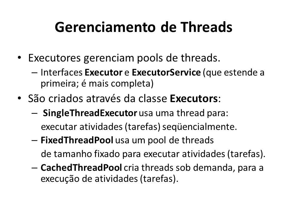 Gerenciamento de Threads Executores gerenciam pools de threads. – Interfaces Executor e ExecutorService (que estende a primeira; é mais completa) São