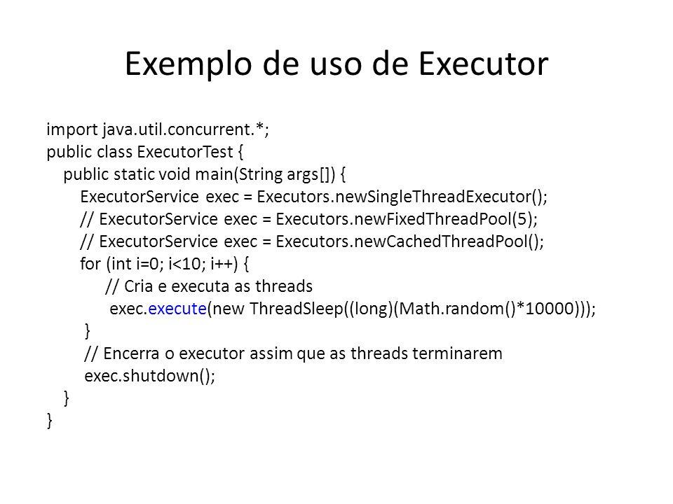 Exemplo de uso de Executor import java.util.concurrent.*; public class ExecutorTest { public static void main(String args[]) { ExecutorService exec = Executors.newSingleThreadExecutor(); // ExecutorService exec = Executors.newFixedThreadPool(5); // ExecutorService exec = Executors.newCachedThreadPool(); for (int i=0; i<10; i++) { // Cria e executa as threads exec.execute(new ThreadSleep((long)(Math.random()*10000))); } // Encerra o executor assim que as threads terminarem exec.shutdown(); }
