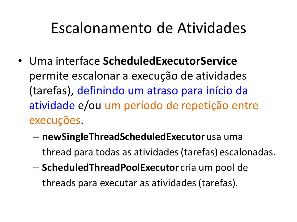 A Interface ScheduledExecutorService java.util.concurrent Interface ScheduledExecutorService Herda das interfaces: Executor,ExecutorService Implementa a classe: ScheduledThreadPoolExecuto r