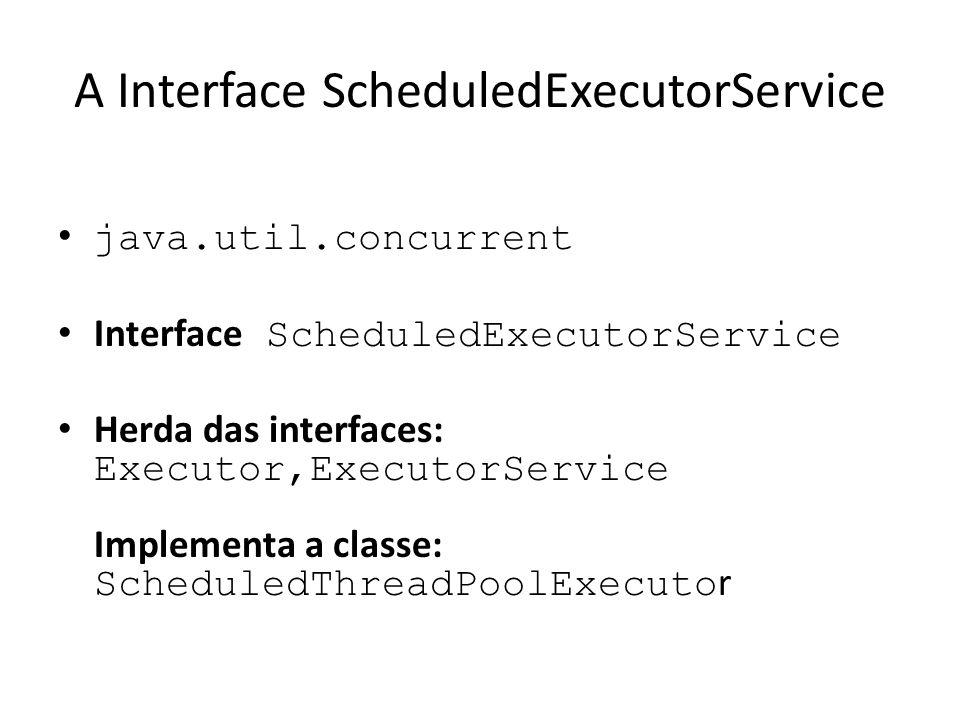 A Interface ScheduledExecutorService java.util.concurrent Interface ScheduledExecutorService Herda das interfaces: Executor,ExecutorService Implementa a classe: ScheduledThreadPoolExecuto r