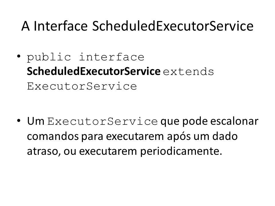 A Interface ScheduledExecutorService public interface ScheduledExecutorService extends ExecutorService Um ExecutorService que pode escalonar comandos para executarem após um dado atraso, ou executarem periodicamente.