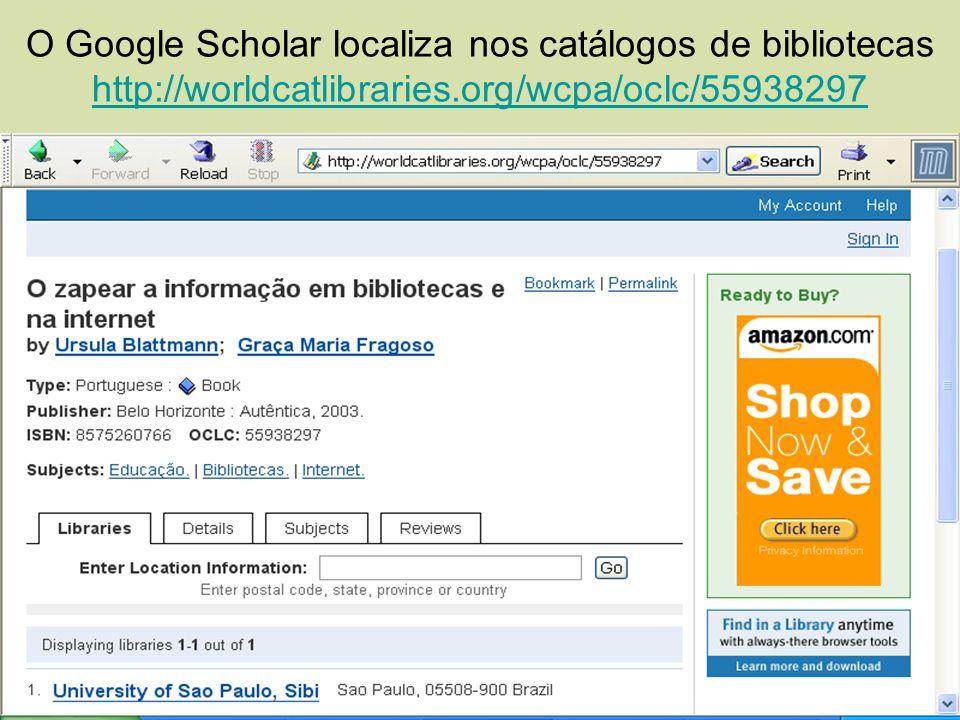 O Google Scholar localiza nos catálogos de bibliotecas http://worldcatlibraries.org/wcpa/oclc/55938297 http://worldcatlibraries.org/wcpa/oclc/55938297