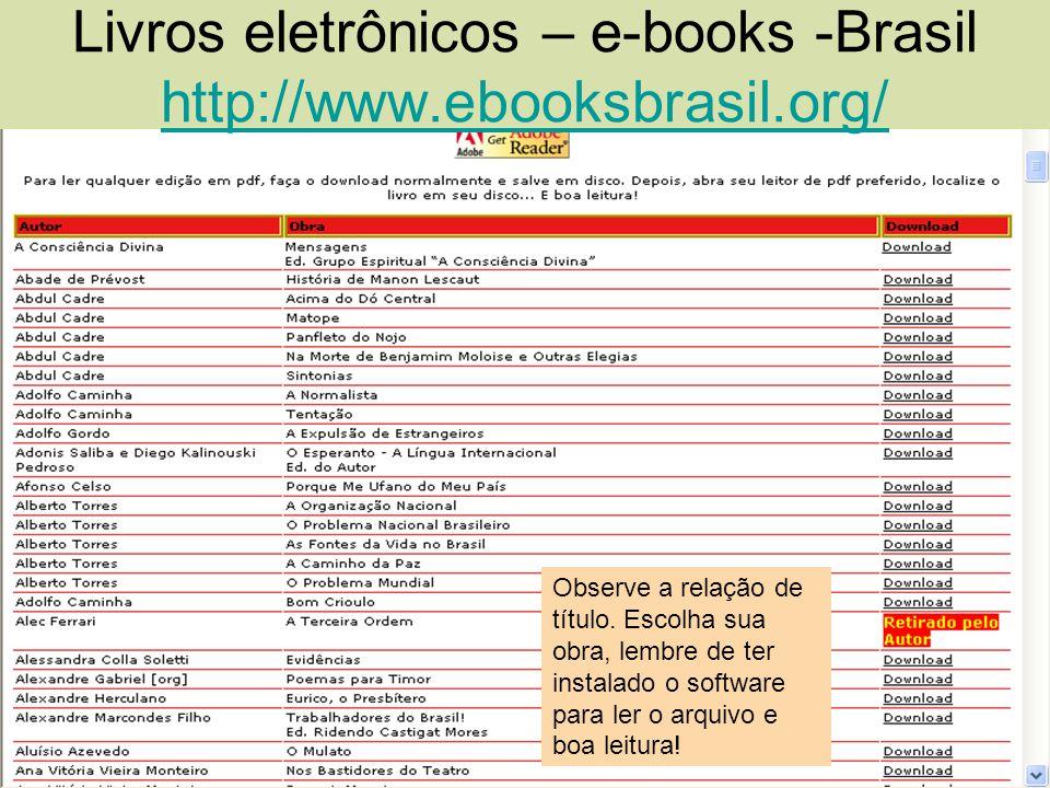 Livros eletrônicos – e-books -Brasil http://www.ebooksbrasil.org/ http://www.ebooksbrasil.org/ Observe a relação de título. Escolha sua obra, lembre d