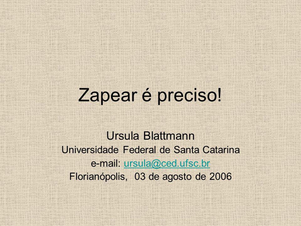 Zapear é preciso! Ursula Blattmann Universidade Federal de Santa Catarina e-mail: ursula@ced.ufsc.brursula@ced.ufsc.br Florianópolis, 03 de agosto de
