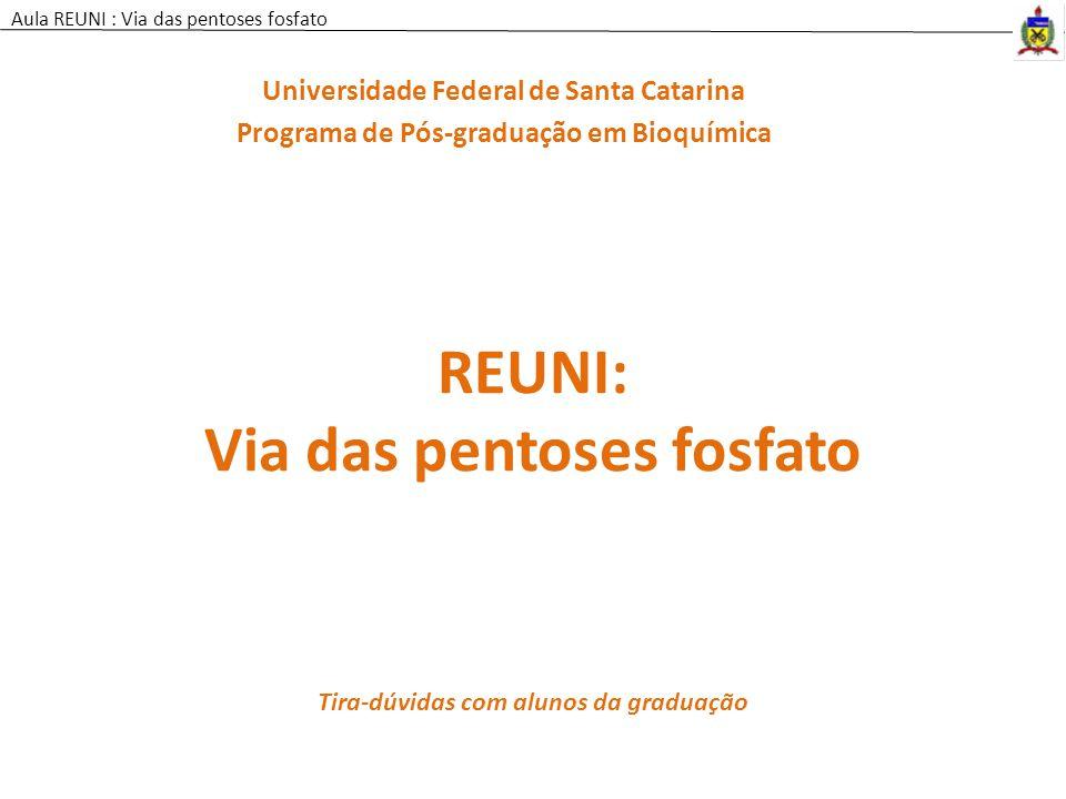 Aula REUNI : Via das pentoses fosfato REUNI: Via das pentoses fosfato Universidade Federal de Santa Catarina Programa de Pós-graduação em Bioquímica T