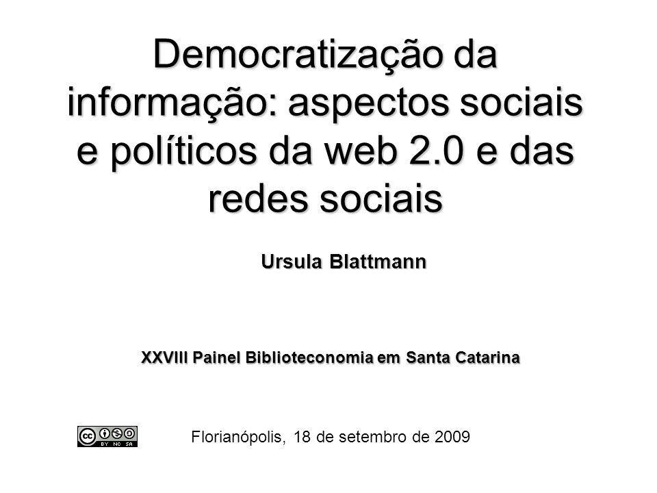 Democratização da informação: aspectos sociais e políticos da web 2.0 e das redes sociais Ursula Blattmann Ursula Blattmann XXVIII Painel Bibliotecono