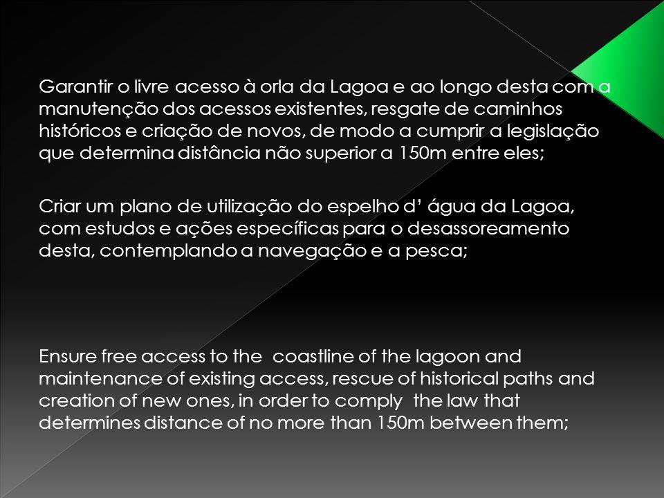 Garantir o livre acesso à orla da Lagoa e ao longo desta com a manutenção dos acessos existentes, resgate de caminhos históricos e criação de novos, d