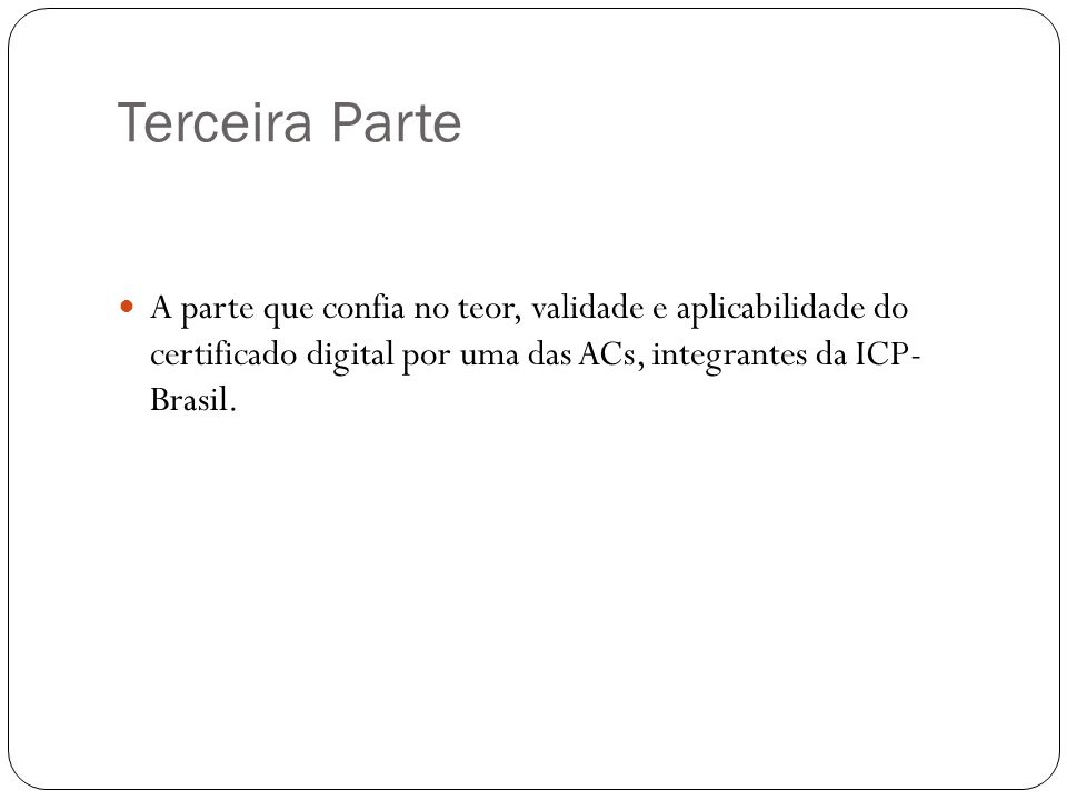 Terceira Parte A parte que confia no teor, validade e aplicabilidade do certificado digital por uma das ACs, integrantes da ICP- Brasil.