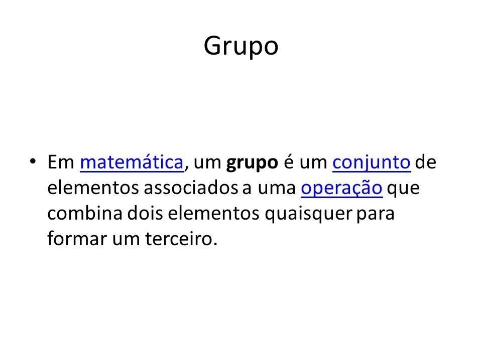 Grupo Em matemática, um grupo é um conjunto de elementos associados a uma operação que combina dois elementos quaisquer para formar um terceiro.matemáticaconjuntooperação
