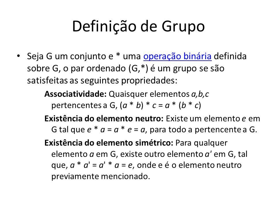 Definição de Grupo Seja G um conjunto e * uma operação binária definida sobre G, o par ordenado (G,*) é um grupo se são satisfeitas as seguintes propriedades:operação binária Associatividade: Quaisquer elementos a,b,c pertencentes a G, (a * b) * c = a * (b * c) Existência do elemento neutro: Existe um elemento e em G tal que e * a = a * e = a, para todo a pertencente a G.