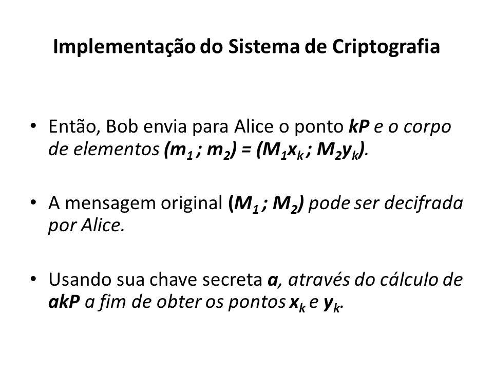 Implementação do Sistema de Criptografia Então, Bob envia para Alice o ponto kP e o corpo de elementos (m 1 ; m 2 ) = (M 1 x k ; M 2 y k ).